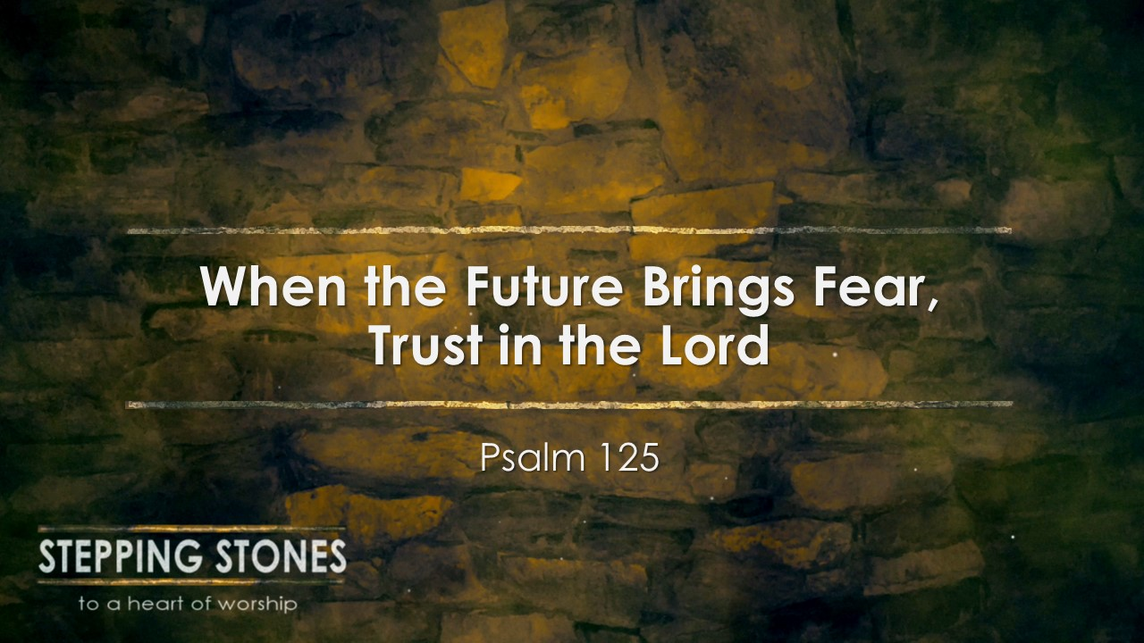 When the Future Brings Fear, Trust in the Lord